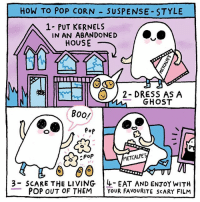 Boo, Memes, and Pop: HOW TO POP CORN  SUSPENSE STYLE  A 1 PUT KERNELS  IN AN ABANDONED  HOUSE  2- DRESS AS A  GHOST  BOO!  Pop  METCALFE  poP  3 SCARE THE LIVING 4- EAT AND ENTOY wITH  POP OUT OF THEM  YOUR FAVOURITE SCARY FILM How to pop corn - Suspense-style! Casey's winning entry for @metcalfesskinny popitlikeitsmetcalfes contest! 👻 ad annagoodsonillustrationagency @annagoodsonillustration