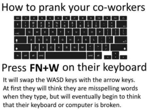 Prank, Arrow, and Computer: How to prank your co-workers  a WER T Y UO P  Press FN+W on their keyboard  It will swap the WASD keys with the arrow keys.  At first they will think they are misspelling words  when they type, but will eventually begin to think  that their keyboard or computer is broken. April Fools