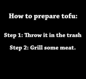 Family, How To, and Been: How to prepare tofu:  Step 1: Throw it in the traslh  Step 2: Grill some meat. Foolproof recipe, it has been in my family for years.