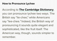 "me🗣irl: How to Pronounce Lychee  According to The Cambridge Dictionary,  you can pronounce lychee two ways. The  British say ""lie-chee,"" while Americans  say ""lee-chee.""Indeed, the British way of  pronouncing it sounds quite elegant and  sophisticated, like the fruit itself. The  American way, though, sounds simpler to  remember. me🗣irl"