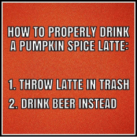 pumpkin spice: HOW TO PROPERLY DRINK  A PUMPKIN SPICE LATTE  La THROW LATTE IN TRASH  2 DRINK BEER INSTEAD