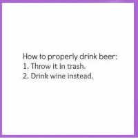 Beer, Memes, and Trash: How to properly drink beer:  1. Throw it in trash.  2. Drink wine instead.