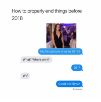 Funny, Shit, and Wtf: How to properly end things before  2018  MasiPipa  My fav picture of us in 2018!!  What? Where am I?  2017  Wtf  Good bye Bryan  Delivered Ain't 2017 anymore, but shit still funny