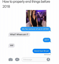 Funny, Wtf, and Good: How to properly end things before  2018  My fav picture of us in 2018!!  What? Where am I?  2017  Wtf  Good bye Bryan  Delivered  Message Arrivederci Bryan✌🏻👋🏻 Via @masipopal donttrustabrianwithaY