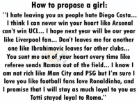 """How to propose a girl 😀: How to propose a girl:  """"I hate leaving you as people hate Diego Costa...  I think I can never win your heart like Arsenal  can't win UCL... I hope next year will be our year  like Liverpool fan... Don't leaves me for another  one like Ibrahimovic leaves for other clubs..  You sent me out of your heart every time like  referee sends Ramos out of the field... I know l  am not rich like Man City and PSG but l'm sure I  love you like football fans love Ronaldinho, and  l promise that I will stay as much loyal to you as  Totti stayed loyal to Roma.""""  12 How to propose a girl 😀"""