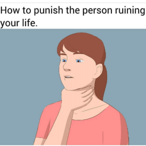 Dank, Life, and Memes: How to punish the person ruining  your life. meirl by KackrohrDurchpimmler MORE MEMES