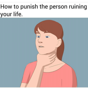 Squeeze harder: How to punish the person ruining  your life. Squeeze harder