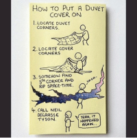 This is us. Every. Time. Comment below your duvet cover secrets. 😁 (Via @instachaaz): How TO PUT A DUVET  COVER ON  I. LocATE DUVET  CORNERS  2. LOCATE coVER  CORNERS  3. SOME How FIND  5TH CORNER AND  o  UH RIP SPACE-TIME.  O  Lt. CALL NEIL  DEGRASSE  IT  TYSON  HAPPENED This is us. Every. Time. Comment below your duvet cover secrets. 😁 (Via @instachaaz)