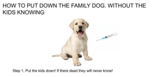 Fuck kids.: HOW TO PUT DOWN THE FAMILY DOG. WITHOUT THE  KIDS KNOWING  Step 1. Put the kids down! If there dead they will never know! Fuck kids.