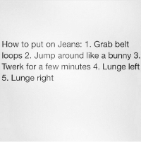Jump Around, Memes, and Twerk: How to put on Jeans: 1. Grab belt  loops 2. Jump around like a bunny 3  Twerk for a few minutes 4. Lunge left  5. Lunge right Relatable? 👖 SoBasicICantEven