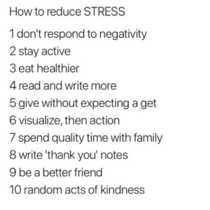 Follow us @studentlifeproblems​: How to reduce STRESS  1 don't respond to negativity  2 stay active  3 eat healthier  4 read and write more  5 give without expecting a get  6 visualize, then action  / spend quality time with family  8 write 'thank you' notes  9 be a better friend  10 random acts of kindness Follow us @studentlifeproblems​