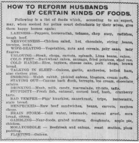 "Apple, Bad, and Beef: HOW TO REFORM HUSBANDS  BY CERTAIN KINDS OF FOODS.  Following is a list of foods which, according to an expert,  may, when cooked for police court defendants by their wives, give  them happy homes again:  tough beef.  turnips, leeks.  fingers  LAZINESS Peppers, horseradish, tobasco, chop sney, radishes  NERVOUSNESS Chicken salad, hot chocolate, etring beans,  WIFE-BEATING-Vegetables, nuts and cereals, jelly cake, lady  UNLOVING-Steak, chops, carrots, spinach, Lima beans, cakes.  COLD FEET-Buckwheat cakes, sausage, fried potatoes, shad roe.  COLD HANDS-Rice, tapioca, cheese cake, pork chops, brown  bread.  TALKING IN SLEEP -Onions, garlic, anchovies, bolled ham,  also clothes pins.  SNORING-Welsh rabbit, pickled onions, bloaters, cream puffs.  STAYING OUT--Canvas back duck, terrapin, ice cream, chocolate  eclairs.  DRINKING-Mush, milk, candy, marmalade, tit-bits, tafy  STUPIDITY-Fresh fish, oatmeal, corned beef, hash, cranberry  tarts.  stale bread.  chops.  bread, citron.  chicken.  pudding.  BAD TEMPER-Pigs' knuckles, sauerkraut, tripe, buttermilk  HENPECKED Raw beef sandwiches, beans, carrots, mutton  BRAIN STORM Cold water, lemonade, oatmeal gruel, corn  GAMBLING-Near-foods, grated nutmeg, doughnuts, apple pie,  MOLLYCODDLEBeefsteak and ontons, roast mutton, plum  FLIRTING Onions. <p><a href=""https://patron-saint-of-smart-asses.tumblr.com/post/160926472574/emeraldboreas-yesterdaysprint-the-akron"" class=""tumblr_blog"">patron-saint-of-smart-asses</a>:</p>  <blockquote><p><a href=""http://emeraldboreas.tumblr.com/post/160926159891/yesterdaysprint-the-akron-beacon-journal"" class=""tumblr_blog"">emeraldboreas</a>:</p><blockquote> <p><a href=""http://yesterdays-print.com/post/160925958904/the-akron-beacon-journal-ohio-april-3-1907"" class=""tumblr_blog"">yesterdaysprint</a>:</p>  <blockquote><p> The Akron Beacon Journal, Ohio, April 3, 1907<br/></p></blockquote>  <p>What.</p> </blockquote> <p>FLIRTING – ONIONS<br/></p></blockquote>  <p>Beating your wife? Try some carrots!</p>"