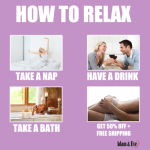 Get 50% OFF almost any adult item & FREE US/CAN Shipping by using offer code POSITIVE at AdamAndEve.com. 18+ Only.  : HOW TO RELAX  HAVE A DRINK  TAKE A NAP  TAKE A BATH  GET 50% OFF +  FREE SHIPPING  Adam & Eve,    Get 50% OFF almost any adult item & FREE US/CAN Shipping by using offer code POSITIVE at AdamAndEve.com. 18+ Only.