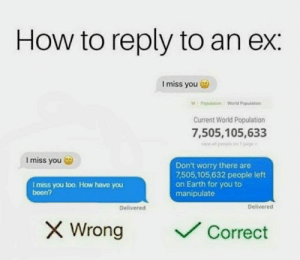 memehumor:  Only a few more to go.: How to reply to an ex:  I miss you  WPopulation/World Population  Current World Population  7,505,105,633  Imiss you  Don't worry there are  7,505,105,632 people left  on Earth for you to  manipulate  I miss you loo. How have you  been?  Delivered  Delivered  X Wrong  Correct memehumor:  Only a few more to go.