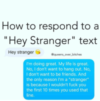 "I have the response copied and saved for whenever @your_fuckboy texts me queens_over_bitches: How to respond to a  Hey Stranger"" text  Hey stranger  @queens over bitches  I'm doing great. My life is great.  No, I don't want to hang out. No,  I don't want to be friends. And  the only reason I'm a ""stranger""  is because I wouldn't fuck you  the first 10 times you used that  line I have the response copied and saved for whenever @your_fuckboy texts me queens_over_bitches"