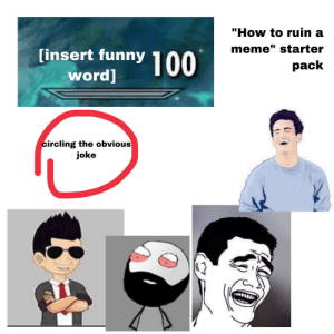 "Funny, Meme, and Reddit: ""How to ruin a  [insert funny 100  meme"" starter  pack  word]  circling the obvious  joke I s t o l e it from r/starterpacks but still, I think it's good for this subreddit! Enjoy :)"