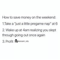 "Funny, Memes, and Money: How to save money on the weekend:  1.Take a ""just a little pregame nap"" at 6  2. Wake up at 4am realizing you slept  through going out once again  3. Profit Aesarcasn. only (via twitter-welchcw2)"