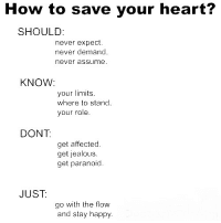 Just Go With The Flow: How to save your heart?  SHOULD:  never expect  never demand  never assume  KNOW:  your limits.  where to stand  your role.  DONT  get affected  get jealous.  get paranoid  JUST:  go with the flow  and stay happy.