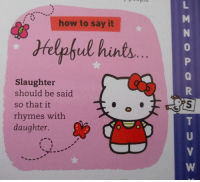 Hello, Say It, and Hello Kitty: how to say it  Helphul hntr  0  0  Slaughter  should be said  so that it  rhymes with  daughter. <p>Hello Kitty, is there something we need to talk about?</p>