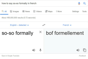 Facepalm, Google, and News: how to say so-so formally in french  Q All  News  Videos  More  Tools  Images  Maps  Settings  About 469,000,000 results (0.72 seconds)  French  English detected  bof formellement  so-so formally  Open in Google Translate  Feedback Wanted to know how to say So-So Formally in french.... and google gives me this... Thanks google!