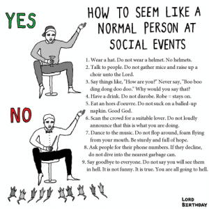 """Birthday, Boo, and Funny: HOW TO SEEM LIKE A  YES  PERSON AT  NORMAL  SOCIAL EVENTS  helmet. No helmets  1. Wear a hat. Do not wear a  2. Talk to people. Do not gather mice and raise up  choir unto the Lord  а  3. Say things like, """"How  ding dong doo doo."""" Why would you say that?  4. Have a drink. Do not disrobe. Robe = stays  5. Eat an hors d'oeuvre. Do not suck on a balled-up  you?"""" Never say, """"Boo boo  are  on  NO  napkin. Good God  6. Scan the crowd for a suitable lover. Do not loudly  announce that this is what you  7. Dance to the music. Do not flop around, foam flying  from your mouth. Be sturdy and full of hope.  8. Ask people for their phone numbers. If they decline,  do not dive into the nearest garbage  doing  are  can  9. Say goodbye to everyone. Do not say you will see them  in hell. It is not funny. It is true. You are all going to hell  LORD  BIRTHDAY Me_irl"""