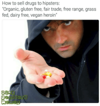 """Drugs, Heroin, and Vegan: How to sell drugs to hipsters:  """"Organic, gluten free, fair trade, free range, grass  fed, dairy free, vegan heroin""""  Dar"""