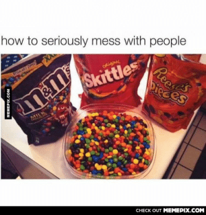 That's the most evil thing I can imagineomg-humor.tumblr.com: how to seriously mess with people  RESEALARE ZIPPER  ORiginAL  Reaes  Dieces  Skittles  MILK  CHOCOLATE  CНЕCK OUT MЕМЕРІХ.COM  MEMEPIX.COM That's the most evil thing I can imagineomg-humor.tumblr.com