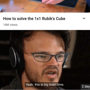 Epic: How to solve the 1x1 Rubik's Cube  14M views  Yeah, this is big brain time.  2 day Epic