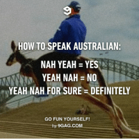 Yeah nah nah yeah mate. http://9gag.com/gag/aNdODov?ref=fbpic: HOW TO SPEAK AUSTRALIAN:  NAH YEAH YES  YEAH NAH NO  YEAH NAH FOR SURE DEFINITELY  GO FUN YOURSELF!  by 9GAG.COM Yeah nah nah yeah mate. http://9gag.com/gag/aNdODov?ref=fbpic