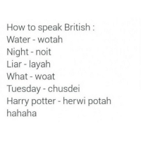 How to speak British: How to speak British  Water wotah  Night noit  Liar layah  What woat  Tuesday chusdei  Harry potter herwi potah  hahaha How to speak British