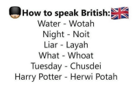 How To Speak British: How to speak British:  Water Wotah  Night Noit  Liar Layah  What Whoat  Tuesday Chusdei  Harry Potter Herwi Potah