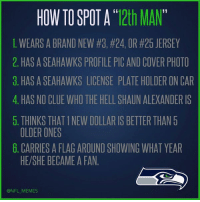 "Seahawks, Clue, and Alexander: HOW TO SPOT A 12th MAN  1. WEARS A BRAND NEW #3, #24, OR #25 JERSEY  2. HASASEAHAWKS PROFILE PIC AND COVER PHOTO  3. HAS A SEAHAWKS LICENSE PLATEHOLDER ON CAR  4. HAS NO CLUE WHOTHE HELL SHAUN ALEXANDER IS  5. THINKS THATINEW DOLLAR IS BETTER THAN 5  OLDER ONES  6. CARRIES A FLAG AROUND SHOWING WHAT YEAR  HE SHE BECAME A FAN  @NFL MEMES How to Spot a ""12th Man"""