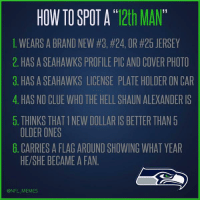 "Cars, Football, and Meme: HOW TO SPOT A 12th MAN  1. WEARS A BRAND NEW #3, #24, OR #25 JERSEY  2. HASASEAHAWKS PROFILE PIC AND COVER PHOTO  3. HAS A SEAHAWKS LICENSE PLATEHOLDER ON CAR  4. HAS NO CLUE WHOTHE HELL SHAUN ALEXANDER IS  5. THINKS THATINEW DOLLAR IS BETTER THAN 5  OLDER ONES  6. CARRIES A FLAG AROUND SHOWING WHAT YEAR  HE/SHE BECAME A FAN.  @NFL MEMES How to Spot a ""12th Man"""
