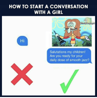Daily Dose: HOW TO START A CONVERSATION  WITH A GIRL  CitsSpongegar  Hi  Salutations my children!  Are you ready for your  daily dose of smooth jazz?