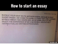 9gag, Dank, and Shut Up: How to start an essay  2014 10.30, 12:41 PM  BUCKLE YOUR SEAT BELTS, MOTHERFUCKERS, BECAUSE IN EIGHT  SHORT PAGES IAM GOING TO LEARN U A THING THATIONLY LEARNED  MYSELF ABOUT TWO HOURS AGO, so SIT DowN, sHUT UP, AND  ENJOY THE EXPERIENCE OF MY 4-AM-REDBULL-INDUCED-SELF.  HATRED FUELLED-WRITING EXTRAVEGANZA.  VIA 9GAG.COM *trying to write essay on random subject at 4am* http://9gag.com/gag/arOnzqV?ref=fbpic