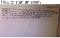 Dank, Ups, and Buckle: How to start an essay:  2014-10-30, 12:41 PM  BUCKLE YOUR SEAT BELTS, MOTHERFUCKERS, BECAUSE IN EIGHT  SHORT PAGES IAM GOING TO LEARN U A THING THATIONLY LEARNED  MYSELF ABOUT TWO HOURS AGO, so DowN, UP AND  ENJOY THE EXPERIENCE OF MY 4-AM REDBULL INDUCED SELF.  HATRED FUELLED-WRITING EXTRAVEGANZA.