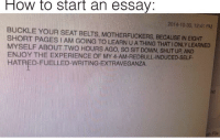 Memes, Shut Up, and Buckle: How to start an essay:  2014-10-30, 12:41 PM  BUCKLE YOUR SEAT BELTS, MOTHERFUCKERS, BECAUSE IN EIGHT  SHORT PAGES I AM GOING TO LEARN U A THING THAT IONLY LEARNED  MYSELF ABOUT TWO HOURS AGO, SO SIT DOWN, SHUT UP, AND  ENJOY THE EXPERIENCE OF MY 4-AM-REDBULL-INDUCED-SELF  HATRED-FUELLED-WRITING-EXTRAVEGANZA. Buckle up, bozos via /r/memes https://ift.tt/2QeZcuc