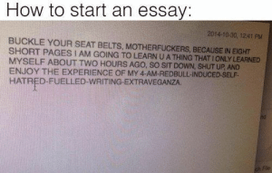 Crying, Shit, and Shut Up: How to start an essay:  2014-10-30, 12:41 PM  BUCKLE YOUR SEAT BELTS, MOTHERFUCKERS, BECAUSE IN EIGHT  SHORT PAGES I AM GOING TO LEARN U A THING THAT IONLY LEARNED  MYSELF ABOUT TWO HOURS AGO, SO SIT DOWN, SHUT UP, AND  ENJOY THE EXPERIENCE OF MY 4-AM-REDBULL-INDUCED-SELF-  HATRED-FUELLED-WRITING-EXTRAVEGANZA. annie-queen-of-noses:  captaingoddamnlevireconcorps:  annie-queen-of-noses: captaingoddamnlevireconcorps:   ask-me-hanji:  captaingoddamnlevireconcorps:   ask-me-hanji:  captaingoddamnlevireconcorps:   studentlifeproblems: If you are a student Follow @studentlifeproblems​ @annie-queen-of-noses @ask-me-hanji dare me to write this in a report   (( Do it. Hopefully your teacher is not a prick about it. ))  I meant a scouting legion report shit glasses   Yeah do it but don't come crying to me if someone gets pissed  I honestly do not care   D o  I t  hell yes  Someone's gonna be pissed tbh