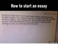 9gag, Memes, and Buckle: How to start an essay  2014-10-30, 12:41 PM  BUCKLE YOUR SEAT BELTS, MOTHERFUCKERS, BECAUSE IN EIGHT  SHORT PAGES IAM GOING TO LEARN UATHING THAT IONLY LEARNED  MYSELF ABOUT HOURS AGO, so SIT DowN, UP AND  ENJOY THE EXPERIENCE oF DBULL INDUCED SELF.  HATRED FUELLED-WRITING EXTRAVEGANZA.  VIA 9GAG.COM *trying to write essay on random subject at 4am* Follow @9gag @9gagmobile 9gag assignment essay relatable