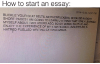 Memes, Shut Up, and Anxiety: How to start an essay  2014-10-30, 12.41 PM  BUCKLE YOUR SEAT BELTS, MOTHERFUCKERS, BECAUSE IN EIGHT  SHORT PAGES I AM GOING TO LEARN UATHING THAT ONLY LEARNED  MYSELF ABOUT TWO HOURS AGO, SO SIT DOWN, SHUT UP, AND  ENJOY THE EXPERIENCE OF MY HATRED FUELLED-WRITING EXTRAVEGANZA. My pulse won't go down and it's either because of anxiety or I'm dying but who knows ¯\_(ツ)_-¯ ≪sam≫