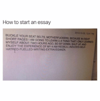 "Funny, Shut Up, and Buckle: How to start an essay  2014-10-30, 12:41 PM  BUCKLE YOUR SEAT BELTS, BECAUSE IN SHORT PAGES I AM GOING TO LEARN U A THING THATIONLYLEARNED  MYSELF ABOUT TWO HOURS AGO, so SIT DOWN, ENJOY THE EXPERIENCE OF  MY HATRED FUELLED-WRITING EXTRAVEGANZA ""So sit down, shut up and enjoy"" 😂