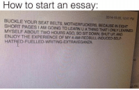 Anaconda, Memes, and Shut Up: How to start an essay:  2014-10-30, 1241 PM  BUCKLE YOUR SEAT BELTS, MOTHERFUCKERS, BECAUSE IN EIGHT  SHORT PAGES I AM GOING TO LEARN U A THING THAT IONLY LEARNED  MYSELF ABOUT TWO HOURS AGO, SO SIT DOWN, SHUT UP, AND  ENJOY THE EXPERIENCE OF MY 4-AM-REDBULL-INDUCED-SELF  HATRED-FUELLED-WRITING-EXTRAVEGANZA  Fle Just 100 Hilarious Memes For Anyone Who's Gone To University #funnypictures