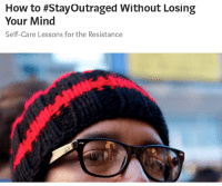 How To, Mind, and How: How to #Stayoutraged Without Losing  Your Mind  Self-Care Lessons for the Resistance