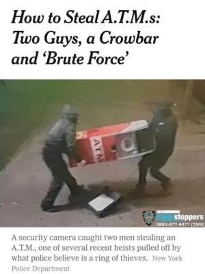 Empire, New York, and Police: How to Steal A.T.M.s  Two Guys, a Crowbar  and 'Brute Force'  NYPO  CRIMEstoppers  1800-577-8477 (TIPS)  A security camera caught two men stealing an  A.T.M., one of several recent heists pulled off by  what police believe is a ring of thieves. New York  Police Department The British Empire stealing Greek artifacts ~1816