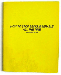 Dank, Fictional, and Fiction: HOW TO STOP BEING MISERABLE  ALL THE TIME  A WORK OF FICTION