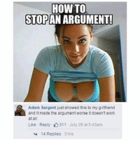 Funny, Work, and How To: HOW TO  STOPAN ARGUMENT!  Adam Sargent just showed this to my girlfriend  and it made the argument worse it doesn't work  at all  Like Reply 311 July 28 at 5:43am  14 Replies  3 hrs Swipe ➡️😂 | More 👉 @miinute