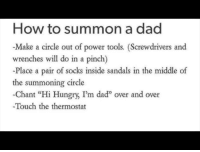 "How To Summon: How to summon a dad  -Make a circle out of power tools. (Screwdrivers and  wrenches will do in a pinch)  -Place a pair of socks inside sandals in the middle of  the summoning circle  -Chant ""Hi Hungry, I'm daď"" over and over  Touch the thermostat"