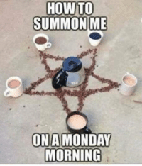 HOW TO  SUMMON ME  ON A MONDAY  MORNING ~sarah