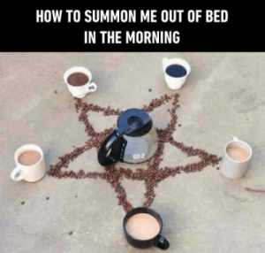 My f***ing daily drug in the morning!: HOW TO SUMMON ME OUT OF BED  IN THE MORNING  試 My f***ing daily drug in the morning!