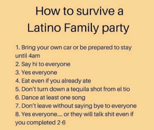 Family, Memes, and Party: How to survive a  Latino Family party  1. Bring your own car or be prepared to stay  until 4am  2. Say hi to everyone  3. Yes everyone  4. Eat even if you already ate  5. Don't turn down a tequila shot from el tio  6. Dance at least one song  7. Don't leave without saying bye to everyone  8. Yes everyone.... or they will talk shit even if  you completed 2-6 How to be a Latino 101